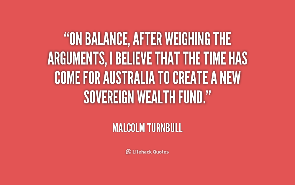On balance, after weighing the arguments, I believe that the time has come for Australia to create a new sovereign wealth fund. Malcolm Turnbull
