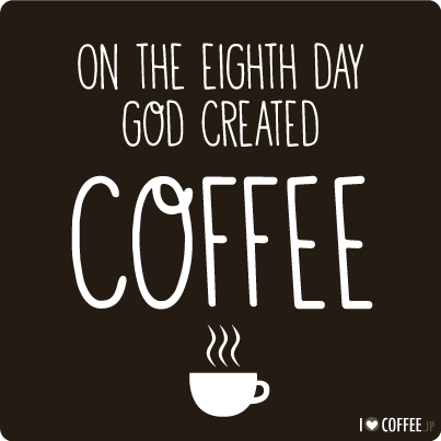 On the eighth day god created coffee