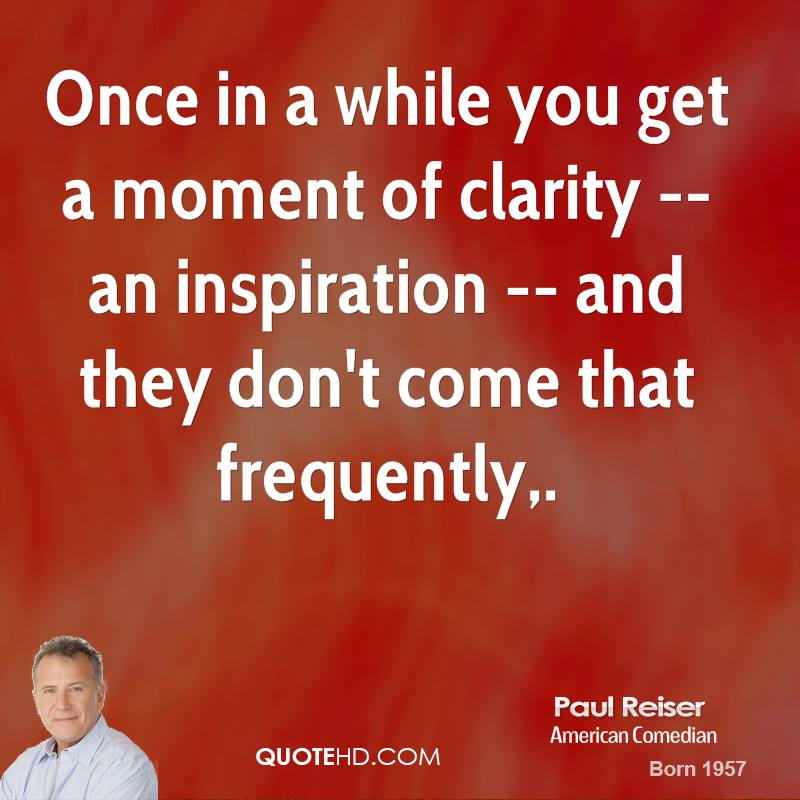Once in a while you get a moment of clarity -- an inspiration -- and they don't come that frequently. Paul Reiser
