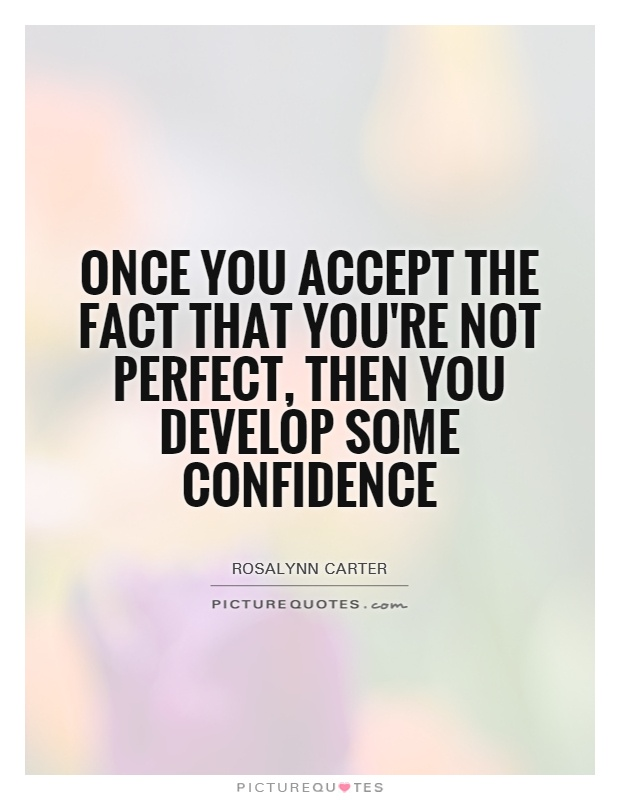 Once you accept the fact that you're not perfect, then you develop some confidence. Rosalynn Carter