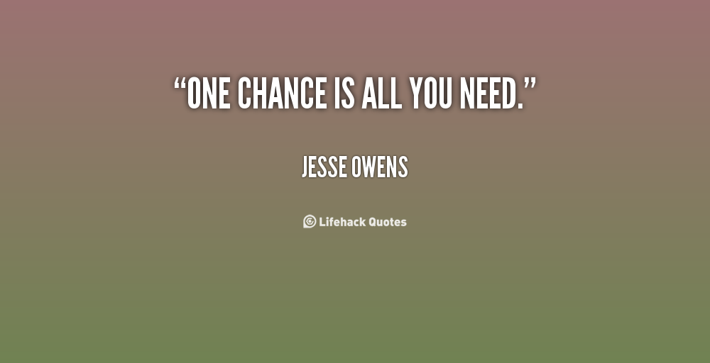 One chance is all you need. Jesse Owens