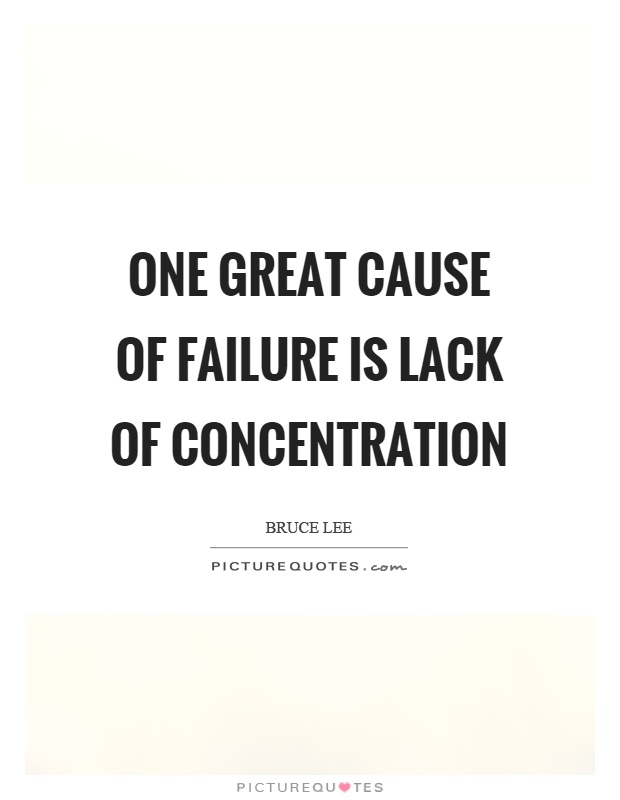 One great cause of failure is lack of concentration. Bruce Lee