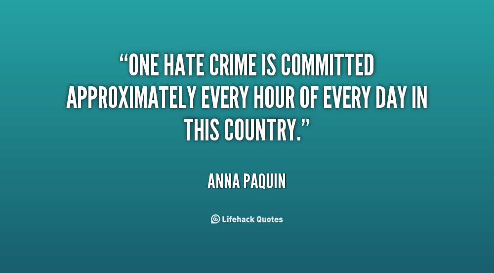 One hate crime is committed approximately every hour of every day in this country. Anna Paquin