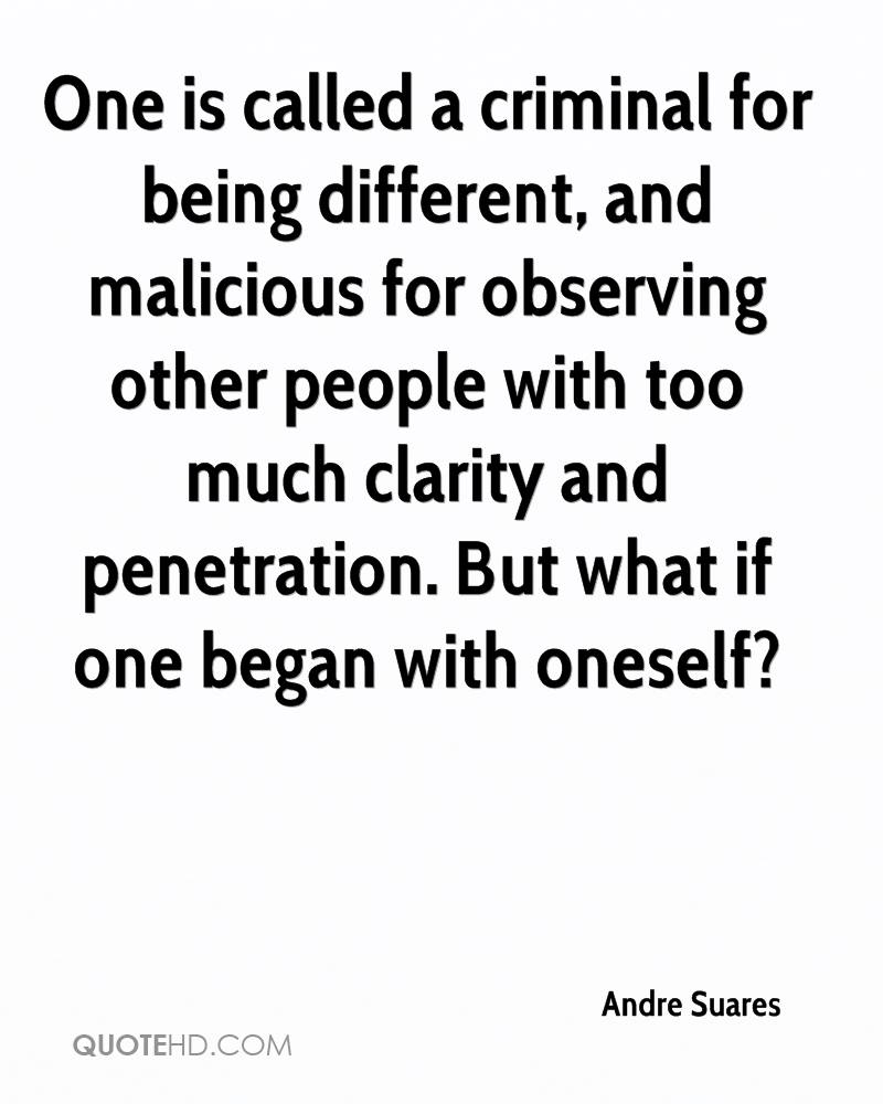 One is called a criminal for being different, and malicious for observing other people with too much clarity and penetration. But what if one began with oneself Andre Suares
