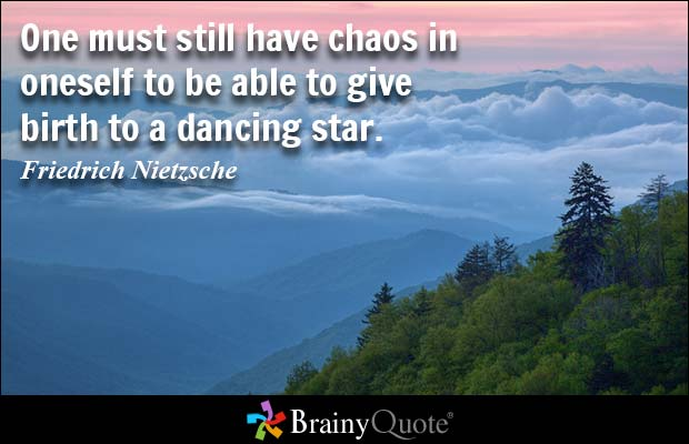 One must still have chaos in oneself to be able to give birth to a dancing star.  Friedrich Nietzsche