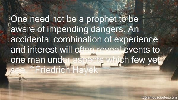 One need not be a prophet to be aware of impending dangers. An accidental combination of experience and interest will often reveal events to one man under ... Fridrich Hayek