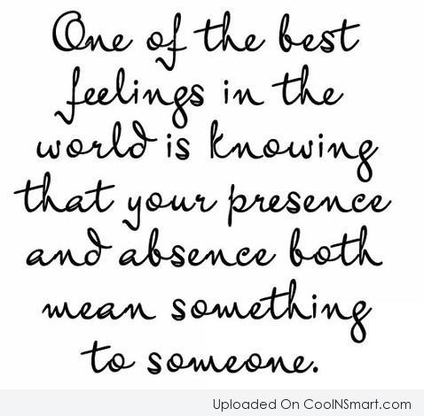 One of the best feeling in the world is knowing that your presence and absence both mean something to someone