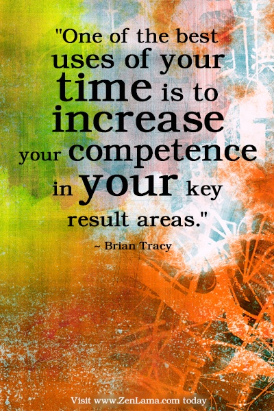 One of the best uses of your time is to increase your competence in your key result areas. Brian Tracy