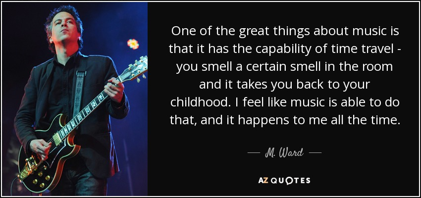 One of the great things about music is that it has the capability of time travel - you smell a certain smell in the room and it takes you... M. Ward