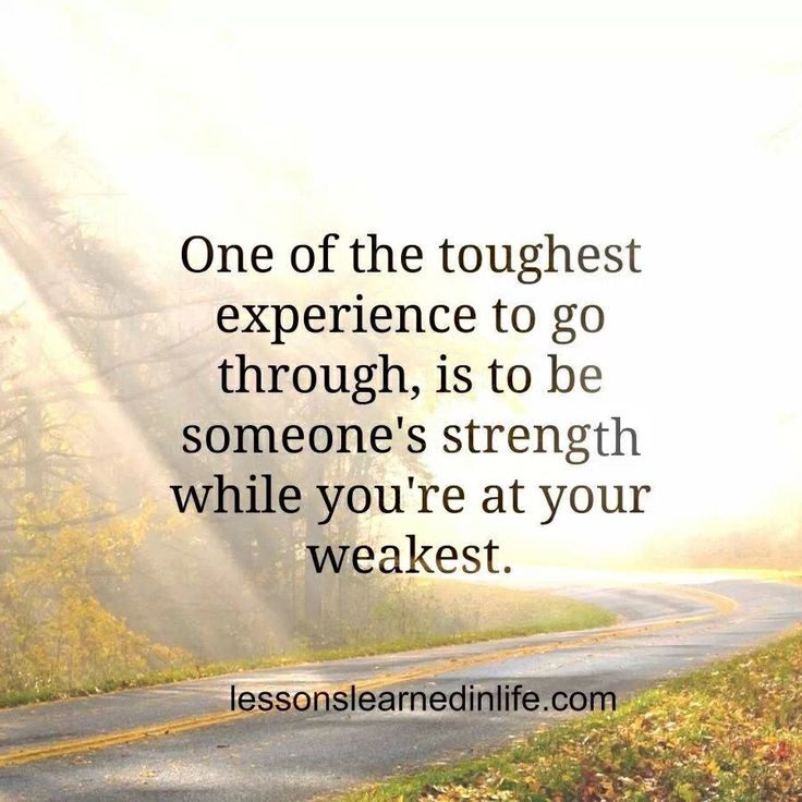 One of the toughest experience to go through, is to be someone's strength while you're at your weakest