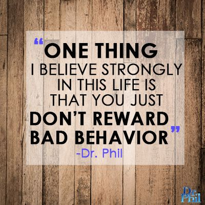 One thing I believe strongly in this life is that you just don't reward bad behavior. Dr. Phil