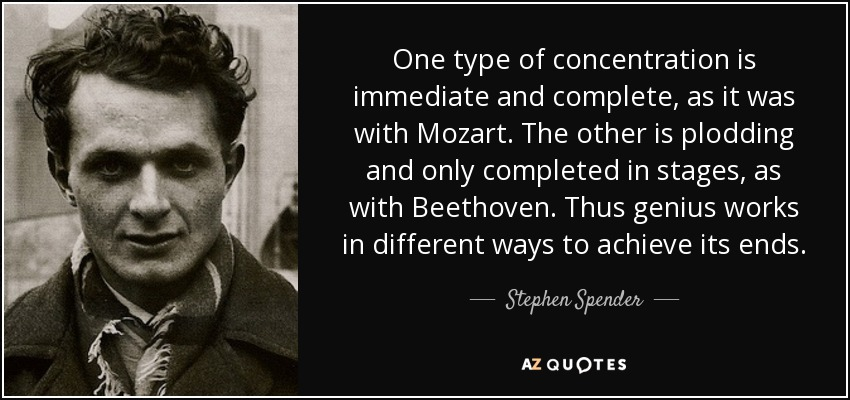 One type of concentration is immediate and complete, as it was with Mozart. The other is plodding and only completed in stages, as with.. Stephen Spender