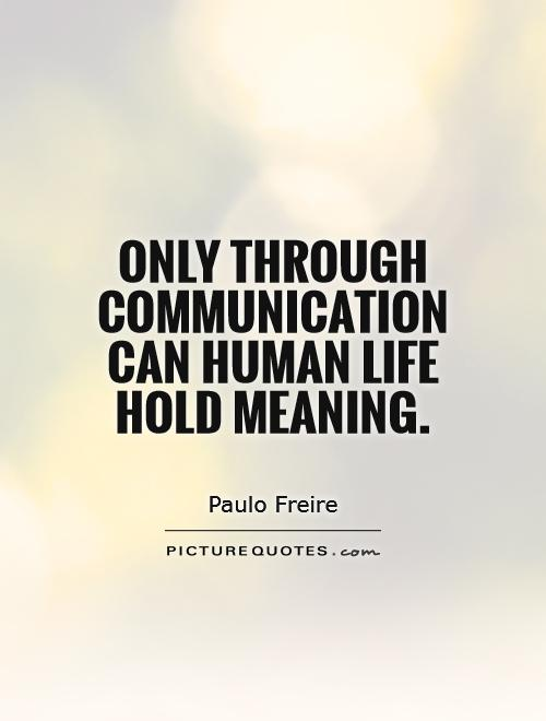 Only through communication can human life hold meaning. Paulo Freire