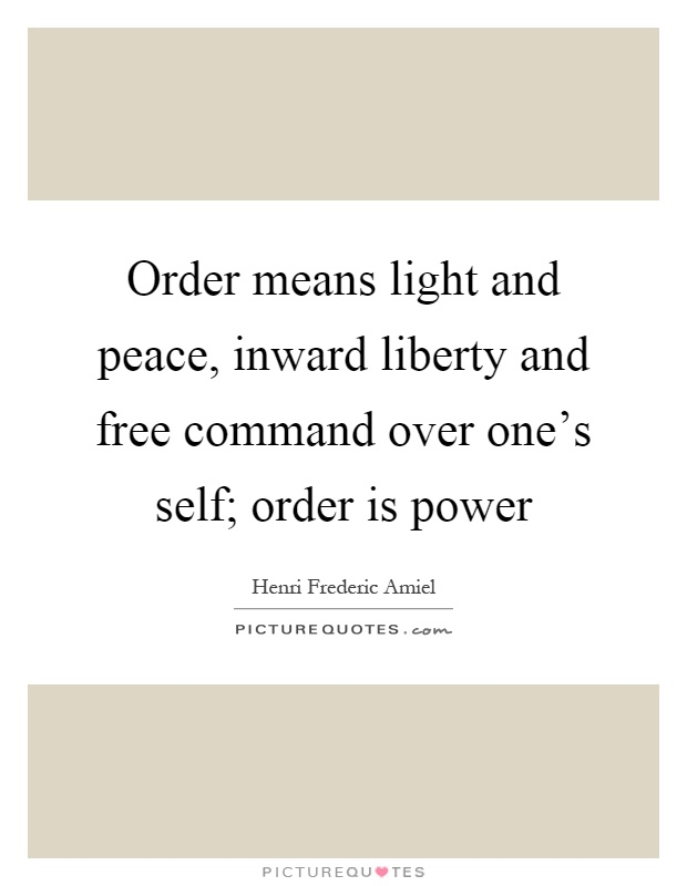 Order means light and peace, inward liberty and free command over one's self; order is power. Henri F. Amiel