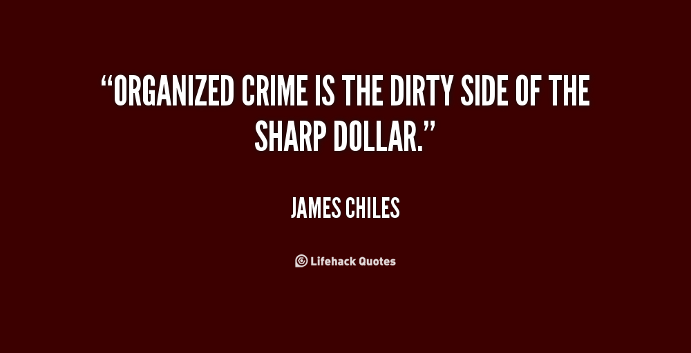 Organized crime is the dirty side of the sharp dollar. James Chiles