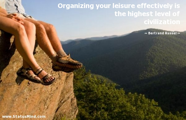 Organizing your leisure effectively is the highest level of civilization. Bertrand Russell