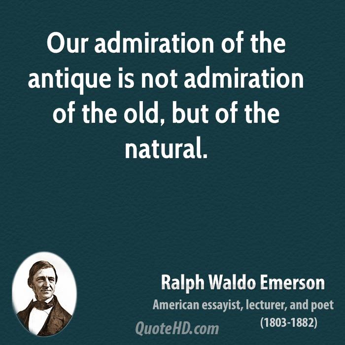 Our admiration of the antique is not admiration of the old, but of the natural - Ralph Waldo Emerson