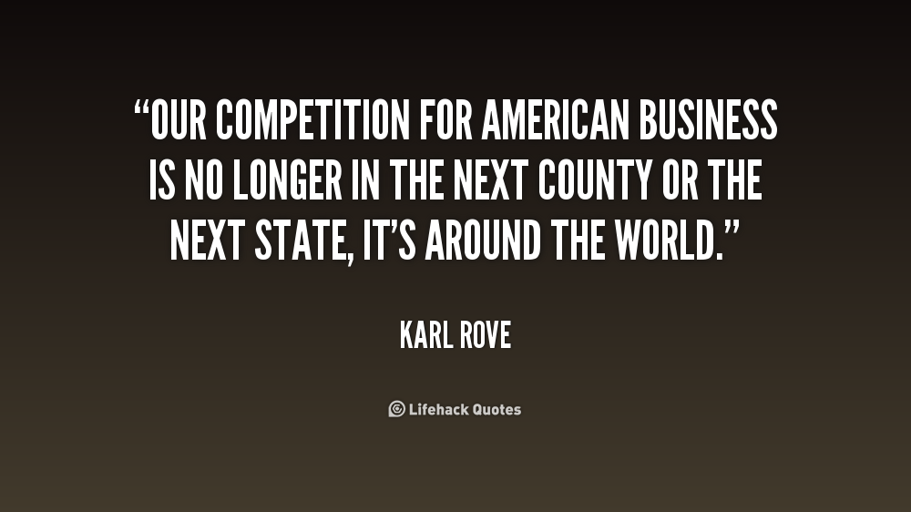 Our competition for American business is no longer in the next county or the next state, it's around the world. Karl Rove