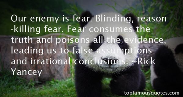 Our enemy is fear. Blinding, reason-killing fear. Fear consumes the truth and poisons all the evidence, leading us to false... Rick Yancey