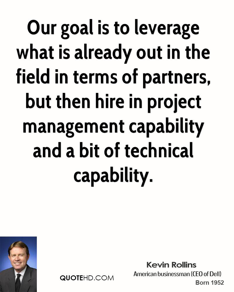 Our goal is to leverage what is already out in the field in terms of partners, but then hire in project management capability and a bit of... Kevin Rollins