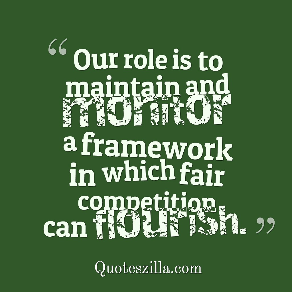 Our role is to maintain and monitor a framework in which fair competition can flourish
