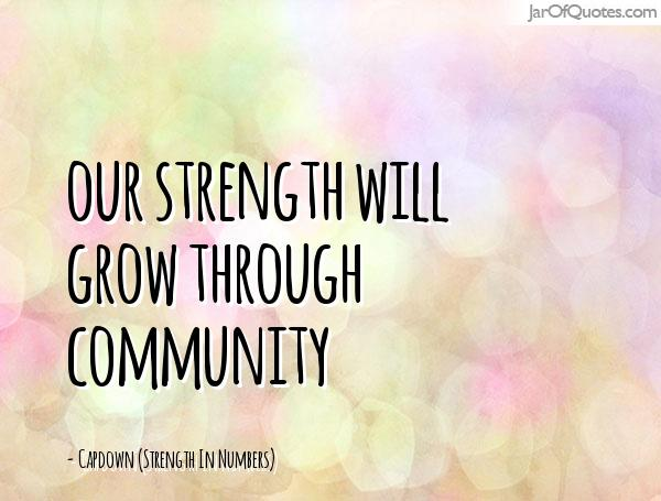 Our strength will grow through community -Capdown (Strength In Numbers)