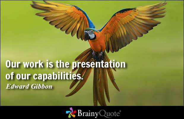 Our work is the presentation of our capabilities. Edward Gibbon