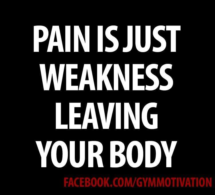 Pain is just weakness leaving your body