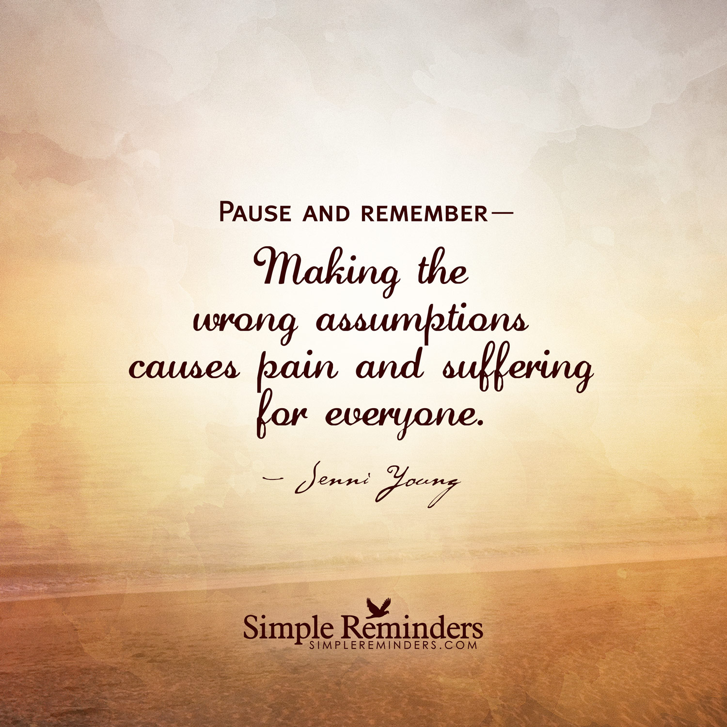 Pause and remember Making the wrong assumptions causes pain and suffering for everyone. Jenni Young