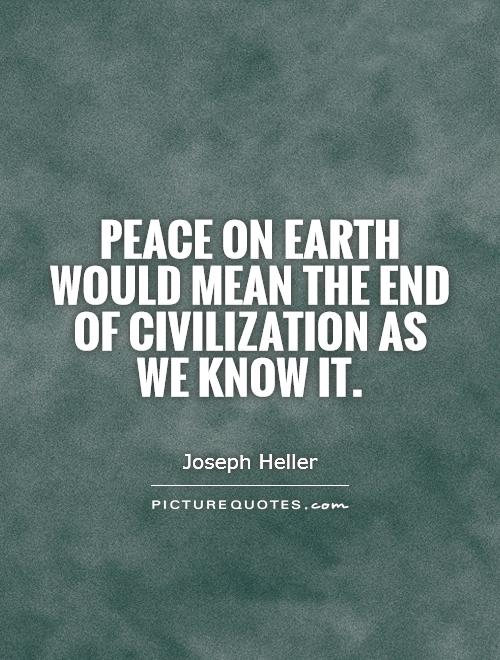 Peace on earth would mean the end of civilization as we know it. Joseph Heller
