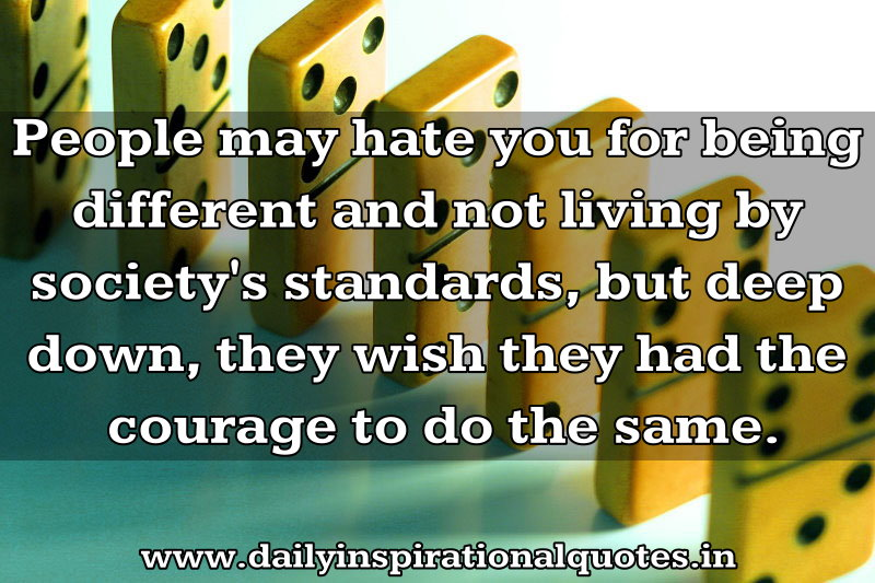 People May Hate You For Being Different and Not Living By Society's Standards,but Deep Down,They Wish They Had The Courage To Do The Same.