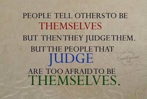 People Tell Others To Be Themselves But Then They Judge Them.But The People That Judge Are Too....