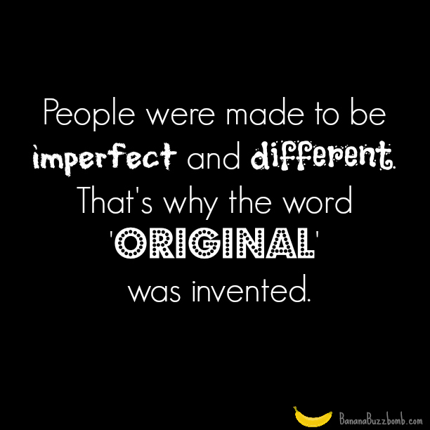 People Were Made To Be Imperfect and Different. That's Why The Word Original Was Invented.