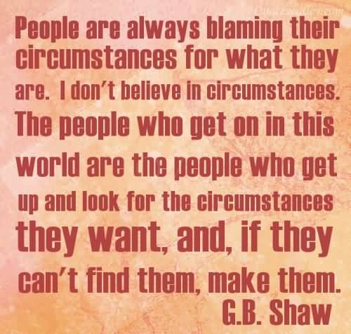 People are always blaming their circumstances for what they are. I don't believe in circumstances. The people who get on in this world are the people who get... G.B. Shaw