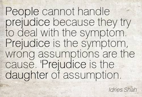 People cannot handle prejudice because they try to deal with the symptom. Prejudice is the symptom, wrong assumptions are the cause.'Prej... Idries Shah