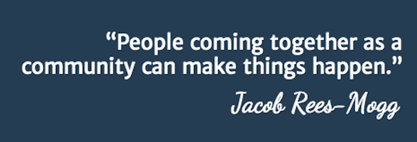 People coming together as a community can make things happen. Jocob Rees Mogg