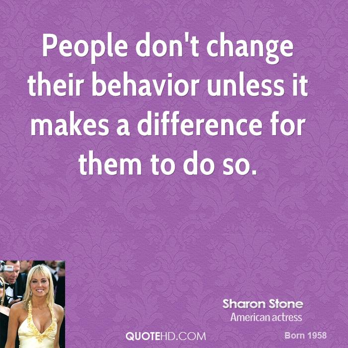 People don't change their behavior unless it makes a difference for them to do so. Sharon Stone