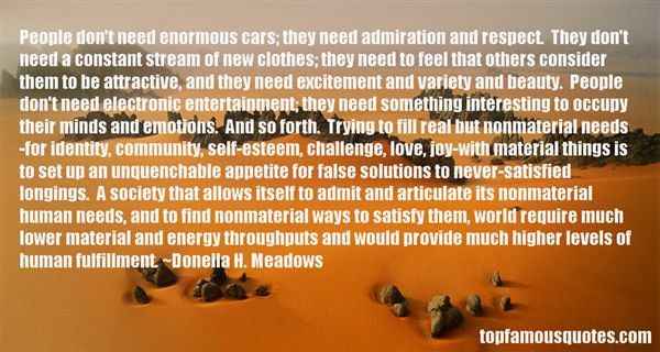 People don't need enormous cars, they need admiration and respect. They don't need a constant stream of new clothes ... - Donella H. Meadows