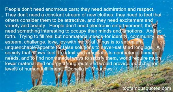 People don't need enormous cars; they need admiration and respect. They don't need a constant stream of new clothes; they need to f... - Donella H. Meadows