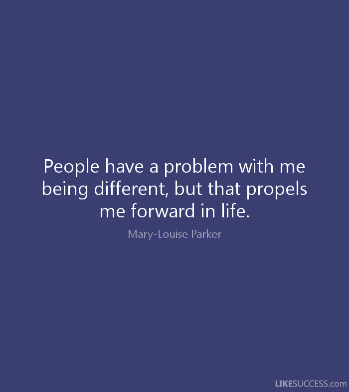 People have a problem with me being different, but that propels me forward in life. Mary-Louise