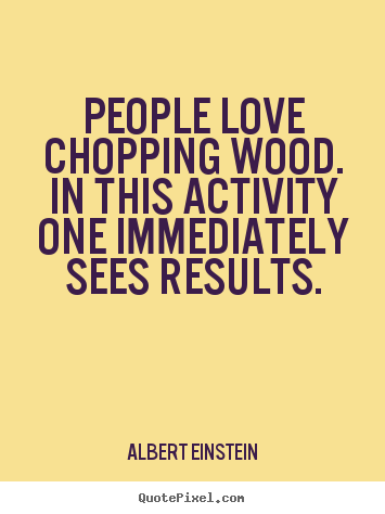 People love chopping wood. In this activity one immediately sees results. Albert Einstein