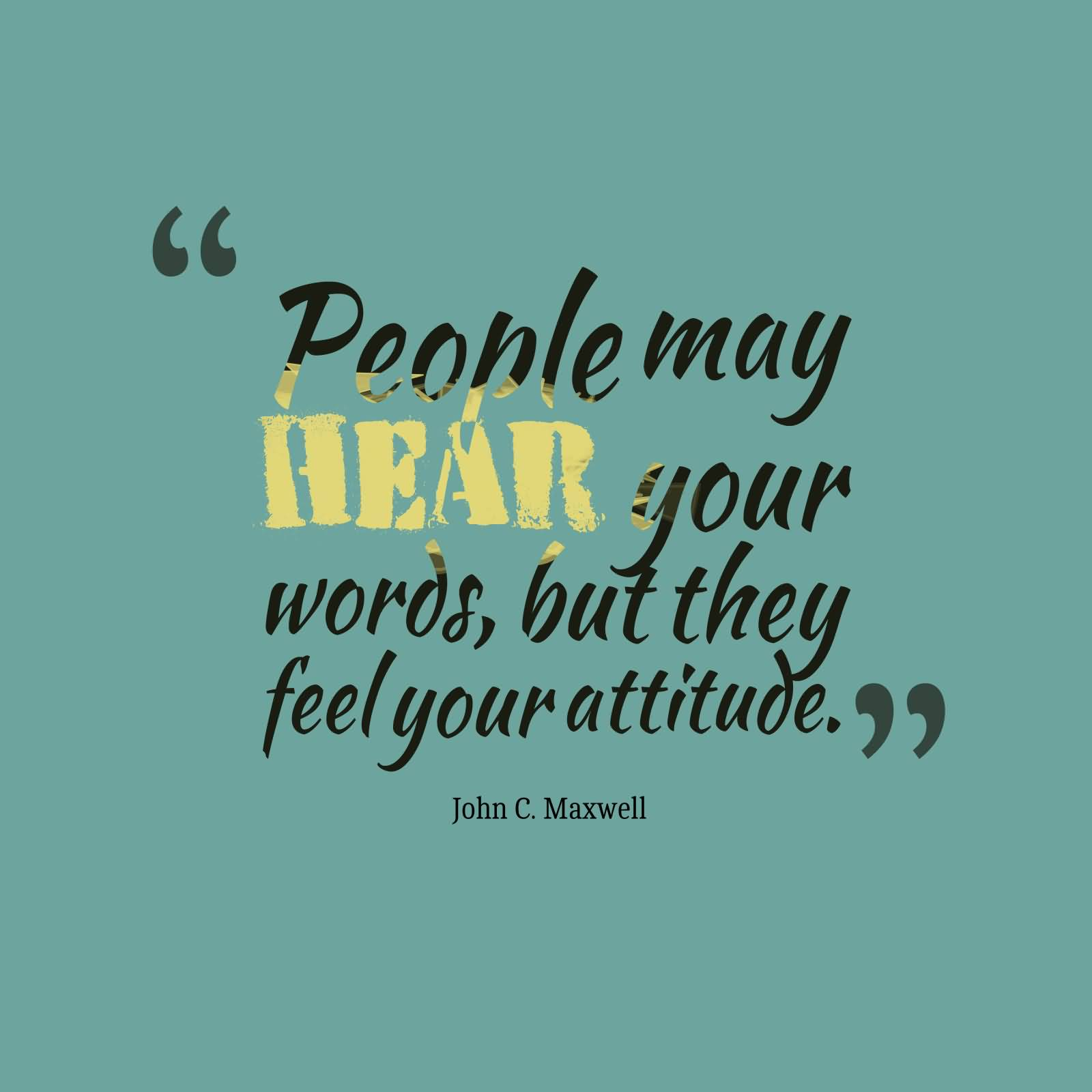 People may hear your words, but they feel your attitude. John C. Maxwell