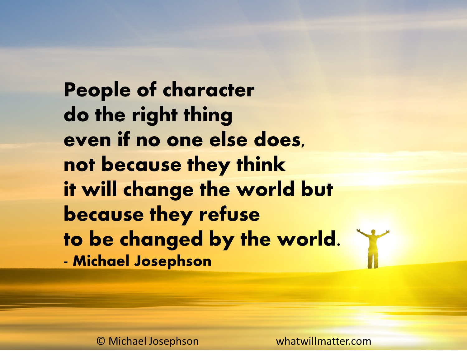 People of character do the right thing even if no one else does, not because they think it will change the world but because they refuse to be changed ... Michael Josephson
