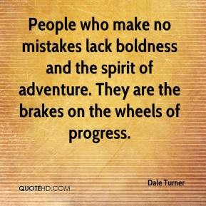 People who make no mistakes lack boldness and the spirit of adventure. They are the brakes on the wheels of progress. Dale Turner