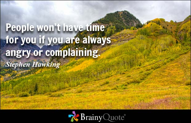 People won't have time for you if you are always angry or complaining. Stephen Hawking
