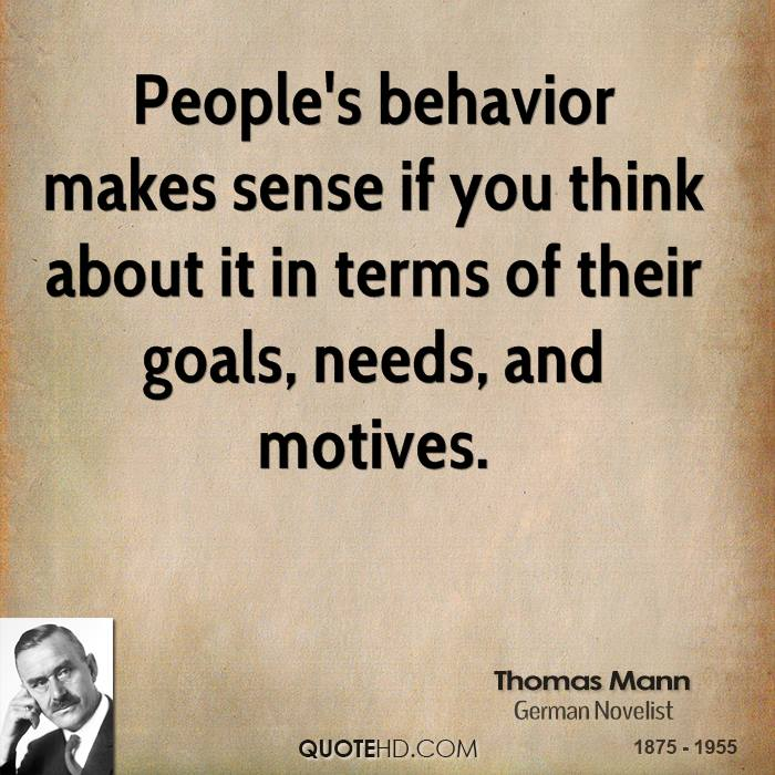 People's behavior makes sense if you think about it in terms of their goals, needs, and motives. Thomas Mann