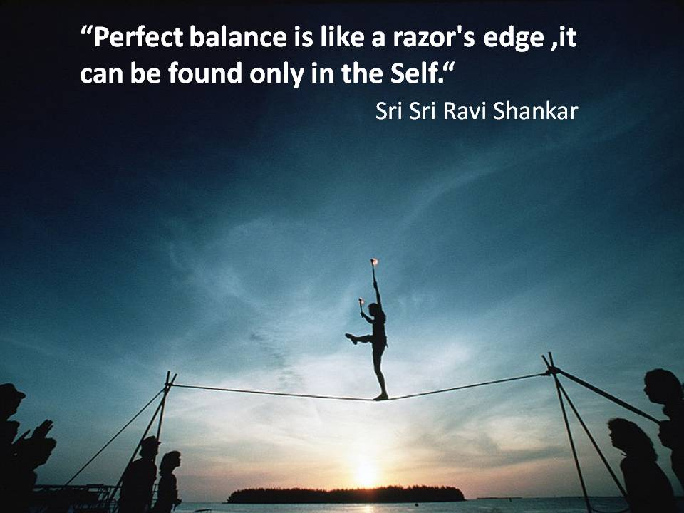 Perfect Balance Is Like A Razor's Edge, It Can Be Found Only In The Self. Sri Sri Ravi Shankar