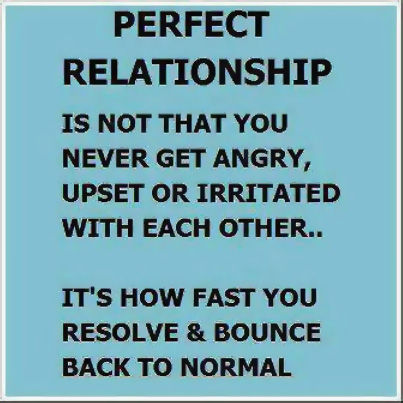 Perfect relationship is not that you never get angry, upset or irritated with each other... It's how fast you resolve & bounce back to normal
