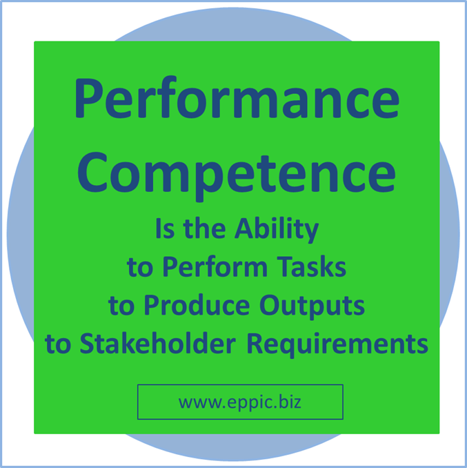 Performance Competence is the ability to Perform Tasks to Produce Outputs to Stakeholder Requirements