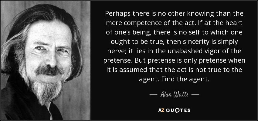 Perhaps there is no other knowing than the mere competence of the act. If at the heart of one's being, there is no self to which one ... Alan Watts